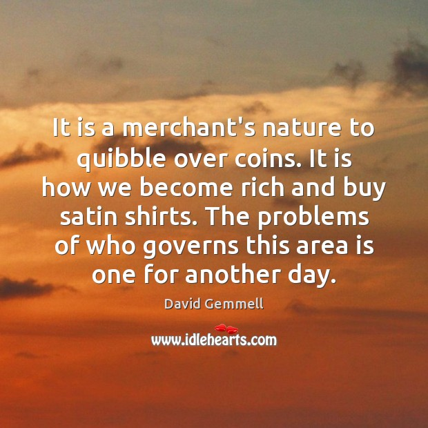 It is a merchant's nature to quibble over coins. It is how David Gemmell Picture Quote