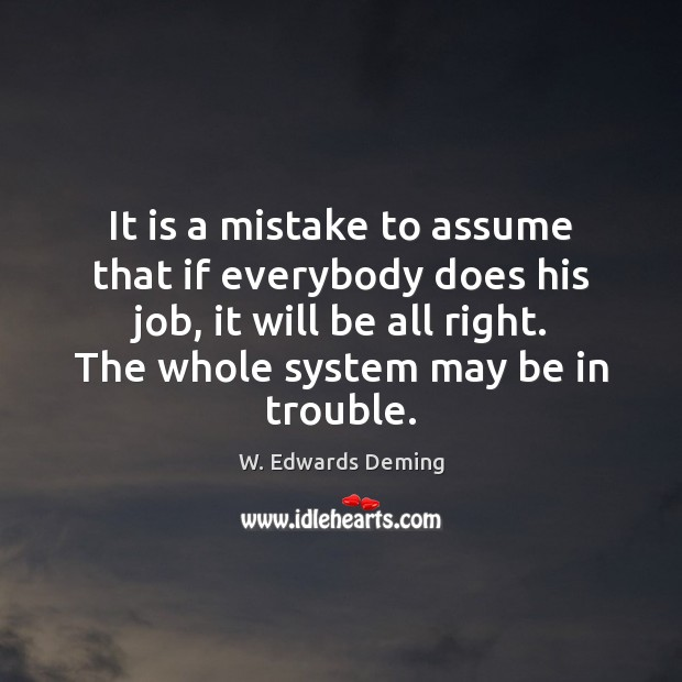 It is a mistake to assume that if everybody does his job, W. Edwards Deming Picture Quote