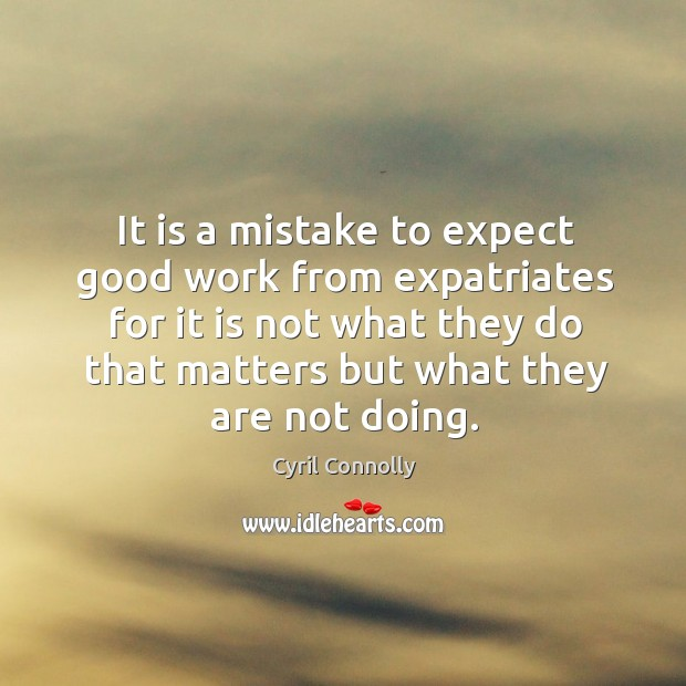 It is a mistake to expect good work from expatriates for it is not what they do that Image