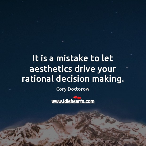 It is a mistake to let aesthetics drive your rational decision making. Image