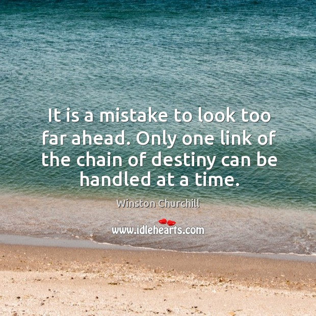 Image, It is a mistake to look too far ahead. Only one link of the chain of destiny can be handled at a time.