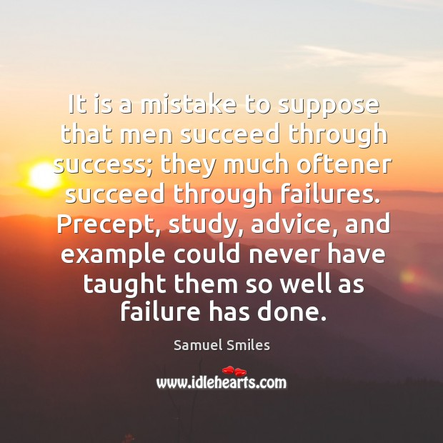 Image, It is a mistake to suppose that men succeed through success; they much oftener succeed through failures.