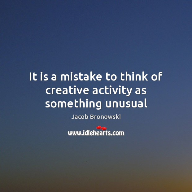 It is a mistake to think of creative activity as something unusual Image