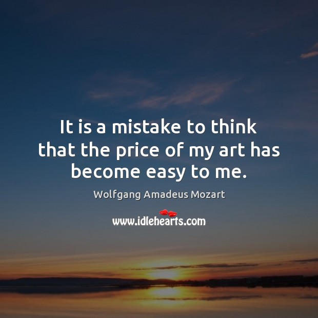 It is a mistake to think that the price of my art has become easy to me. Image