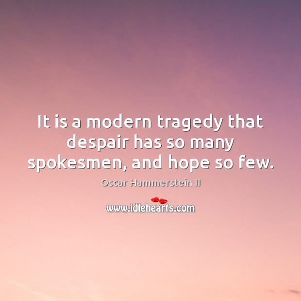 It is a modern tragedy that despair has so many spokesmen, and hope so few. Oscar Hammerstein II Picture Quote