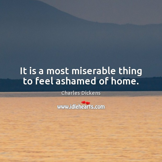 It is a most miserable thing to feel ashamed of home. Image