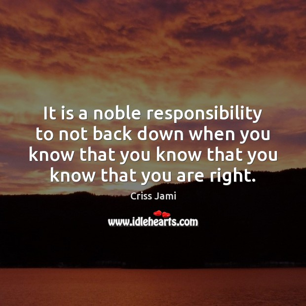 It is a noble responsibility to not back down when you know Criss Jami Picture Quote