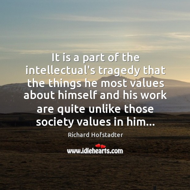 It is a part of the intellectual's tragedy that the things he Richard Hofstadter Picture Quote