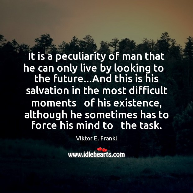 It is a peculiarity of man that he can only live by Viktor E. Frankl Picture Quote