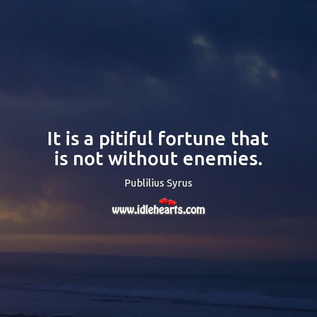 It is a pitiful fortune that is not without enemies. Publilius Syrus Picture Quote