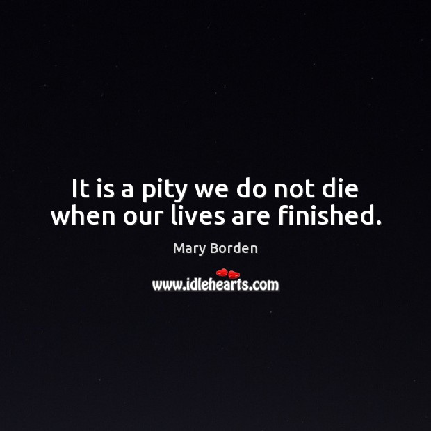 It is a pity we do not die when our lives are finished. Image