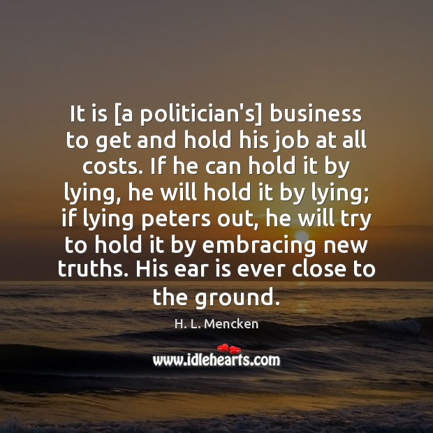 It is [a politician's] business to get and hold his job at H. L. Mencken Picture Quote