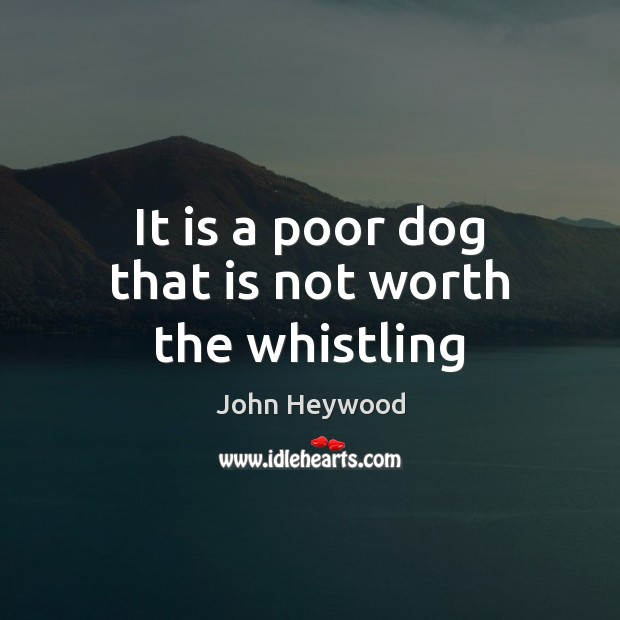 It is a poor dog that is not worth the whistling Image