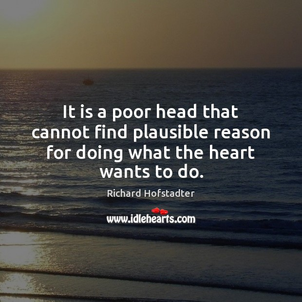 It is a poor head that cannot find plausible reason for doing what the heart wants to do. Richard Hofstadter Picture Quote