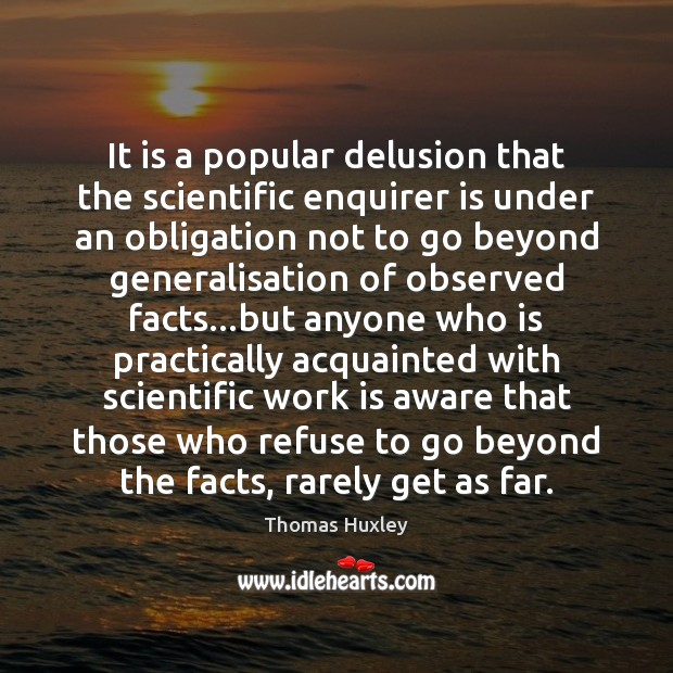 It is a popular delusion that the scientific enquirer is under an Thomas Huxley Picture Quote