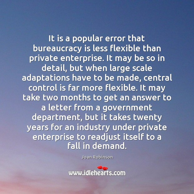 It is a popular error that bureaucracy is less flexible than private Joan Robinson Picture Quote