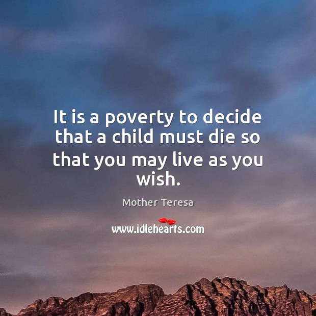 Image, It is a poverty to decide that a child must die so that you may live as you wish.