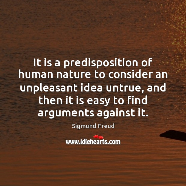 It is a predisposition of human nature to consider an unpleasant idea Sigmund Freud Picture Quote