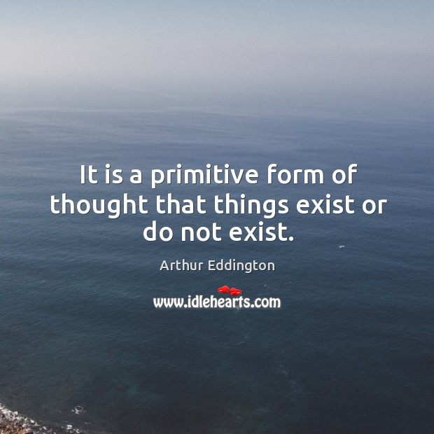 It is a primitive form of thought that things exist or do not exist. Arthur Eddington Picture Quote
