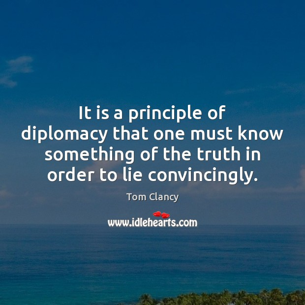 It is a principle of diplomacy that one must know something of Tom Clancy Picture Quote
