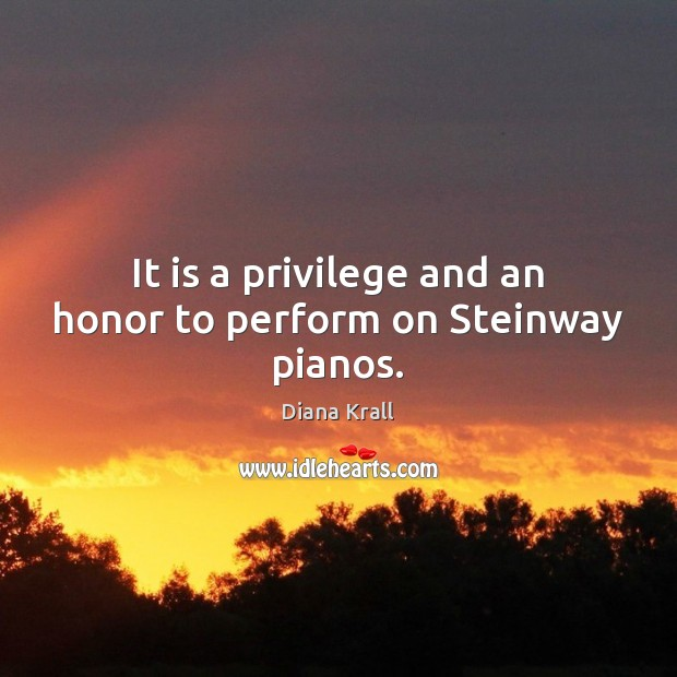 It is a privilege and an honor to perform on Steinway pianos. Diana Krall Picture Quote