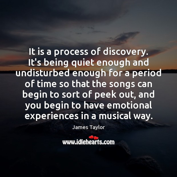 It is a process of discovery. It's being quiet enough and undisturbed James Taylor Picture Quote