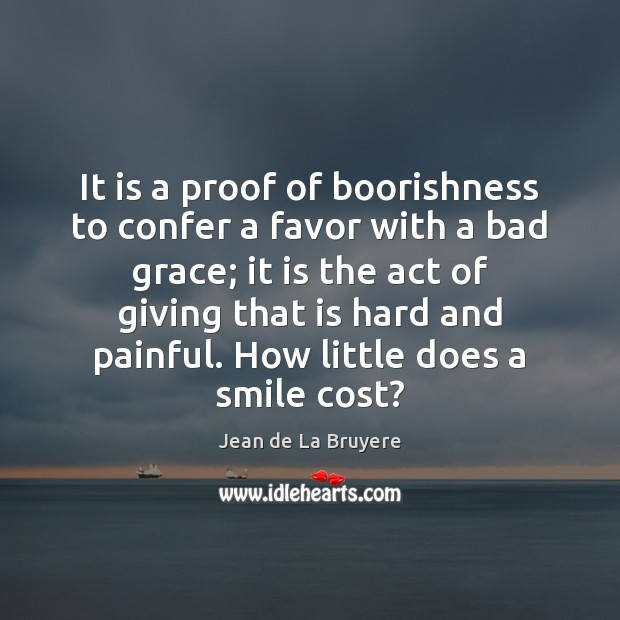 It is a proof of boorishness to confer a favor with a Jean de La Bruyere Picture Quote
