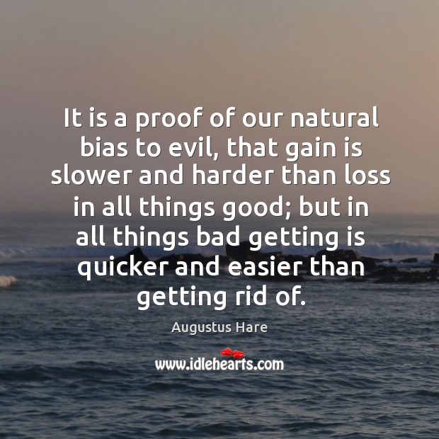 It is a proof of our natural bias to evil, that gain is slower and harder than loss in all things good; Image