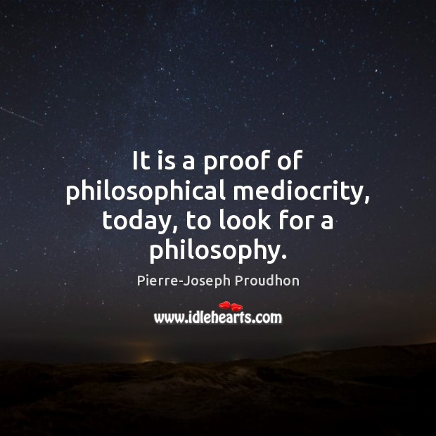 It is a proof of philosophical mediocrity, today, to look for a philosophy. Image