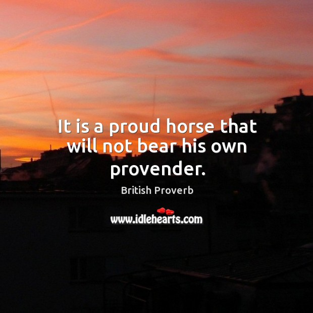 It is a proud horse that will not bear his own provender. Image