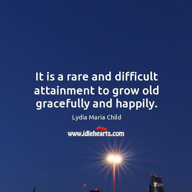 It is a rare and difficult attainment to grow old gracefully and happily. Image