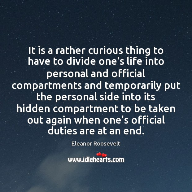 It is a rather curious thing to have to divide one's life Eleanor Roosevelt Picture Quote