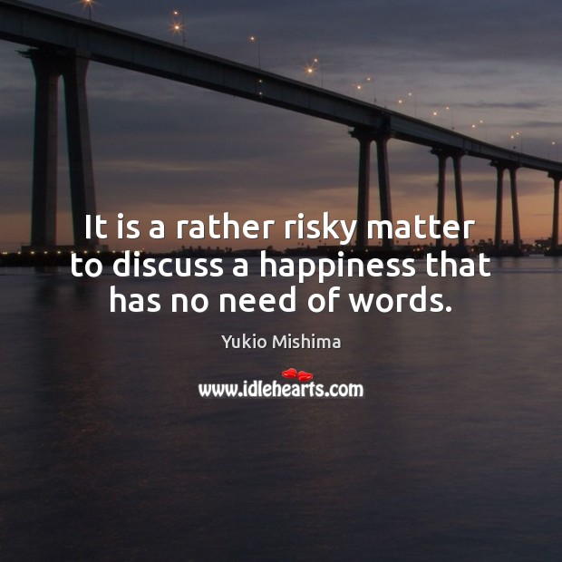 It is a rather risky matter to discuss a happiness that has no need of words. Image
