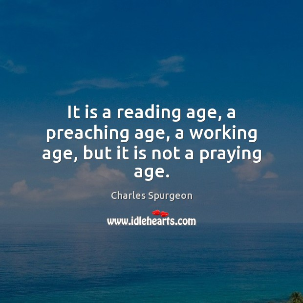Image, It is a reading age, a preaching age, a working age, but it is not a praying age.