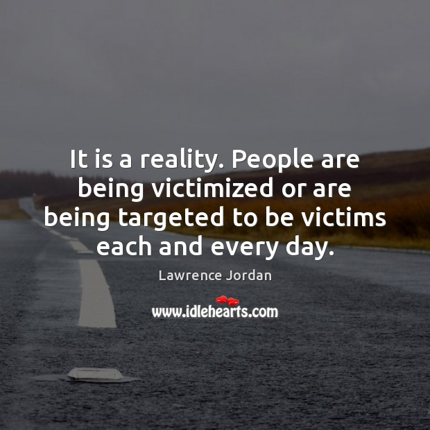 It is a reality. People are being victimized or are being targeted Image