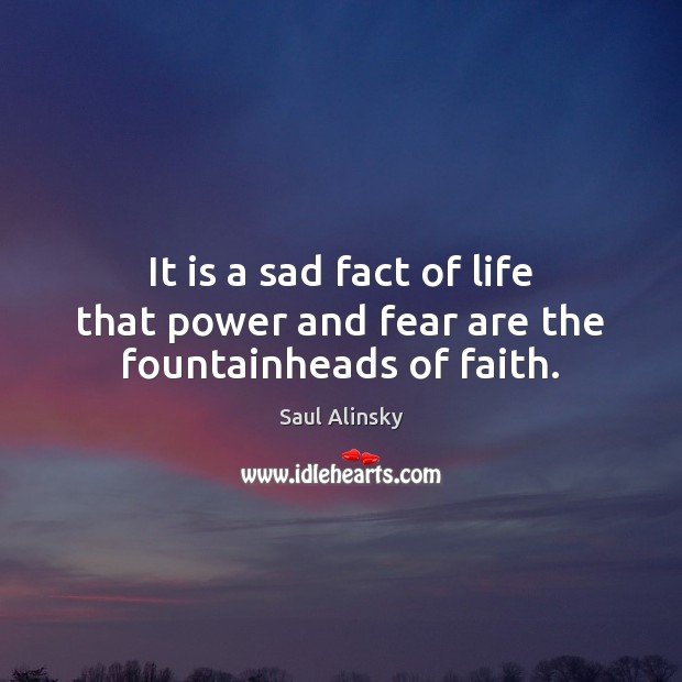 It is a sad fact of life that power and fear are the fountainheads of faith. Saul Alinsky Picture Quote