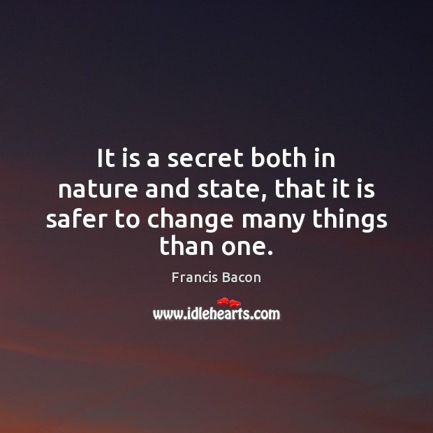 It is a secret both in nature and state, that it is safer to change many things than one. Image