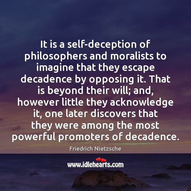 It is a self-deception of philosophers and moralists to imagine that they Friedrich Nietzsche Picture Quote