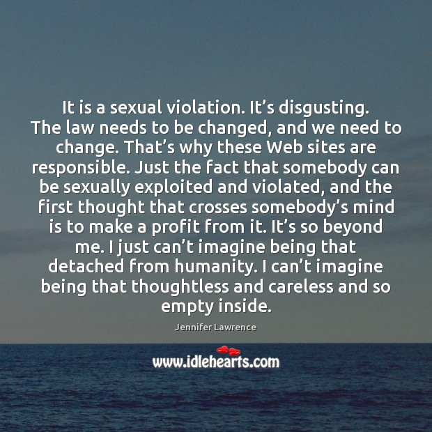 It is a sexual violation. It's disgusting. The law needs to Jennifer Lawrence Picture Quote