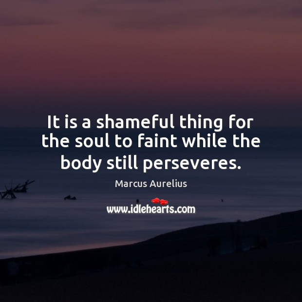 It is a shameful thing for the soul to faint while the body still perseveres. Marcus Aurelius Picture Quote