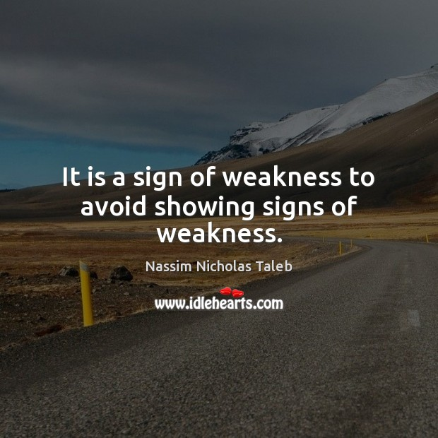 It is a sign of weakness to avoid showing signs of weakness. Image