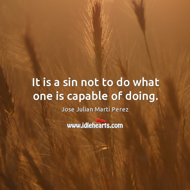 It is a sin not to do what one is capable of doing. Jose Julian Marti Perez Picture Quote