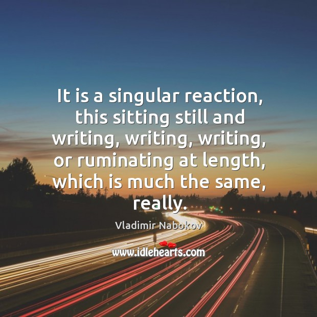 It is a singular reaction, this sitting still and writing, writing, writing, Image