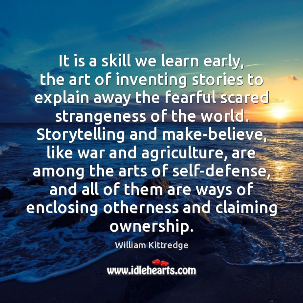 It is a skill we learn early, the art of inventing stories William Kittredge Picture Quote