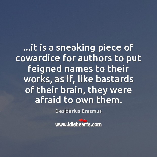 …it is a sneaking piece of cowardice for authors to put feigned Desiderius Erasmus Picture Quote