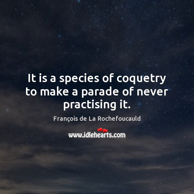 Image, It is a species of coquetry to make a parade of never practising it.