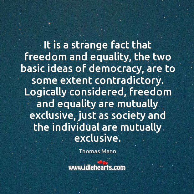 It is a strange fact that freedom and equality, the two basic ideas of democracy, are to some extent contradictory. Image