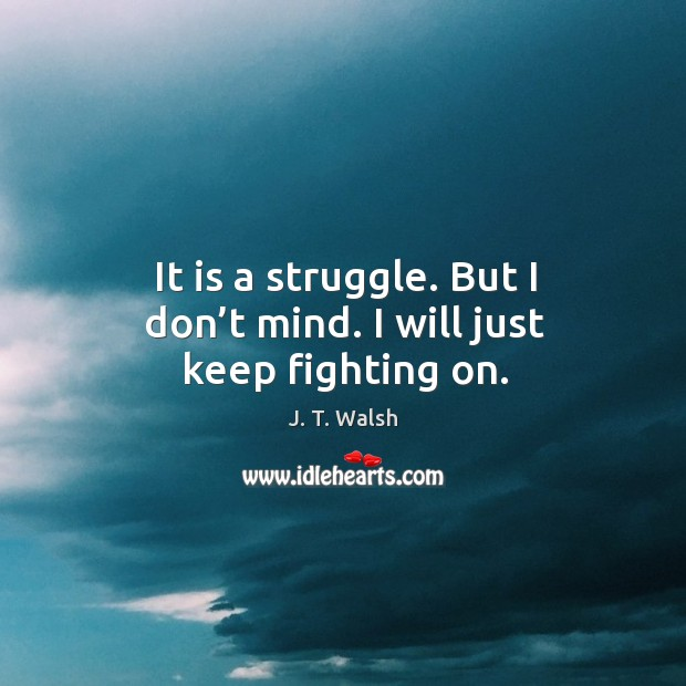It is a struggle. But I don't mind. I will just keep fighting on. Image