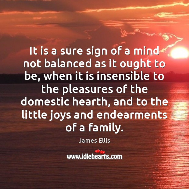It is a sure sign of a mind not balanced as it James Ellis Picture Quote