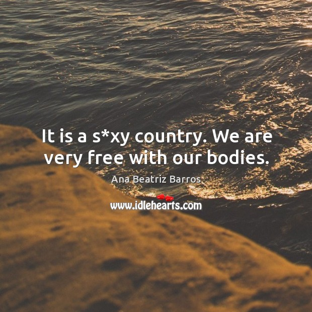 Image, It is a s*xy country. We are very free with our bodies.